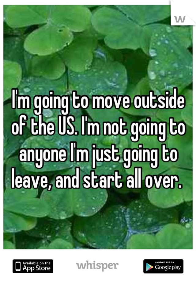 I'm going to move outside of the US. I'm not going to anyone I'm just going to leave, and start all over.