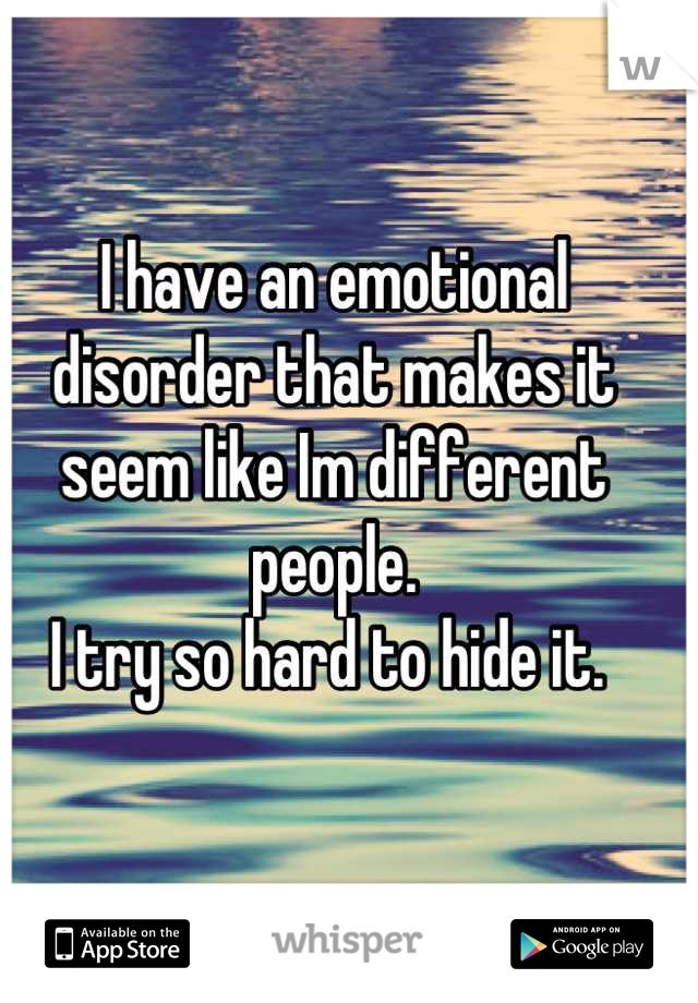 I have an emotional disorder that makes it seem like Im different people. I try so hard to hide it.