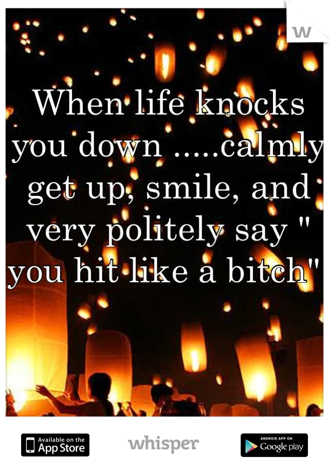 "When life knocks you down .....calmly get up, smile, and very politely say "" you hit like a bitch"""