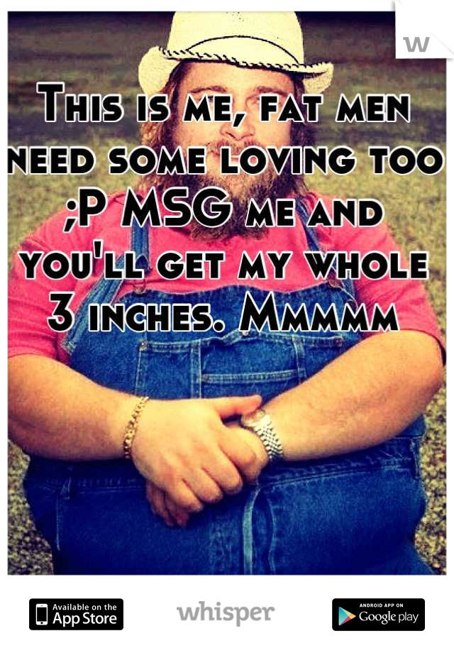 This is me, fat men need some loving too ;P MSG me and you'll get my whole 3 inches. Mmmmm