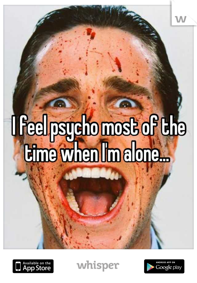 I feel psycho most of the time when I'm alone...