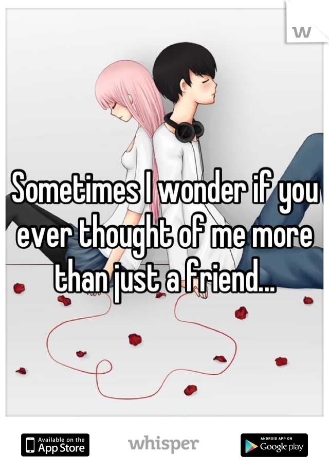 Sometimes I wonder if you ever thought of me more than just a friend...