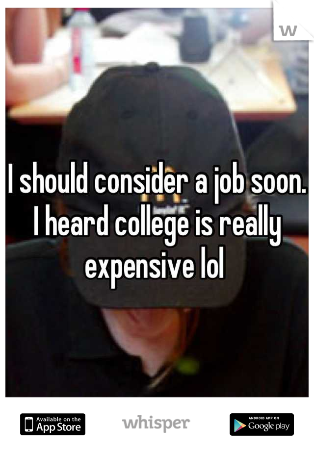 I should consider a job soon. I heard college is really expensive lol
