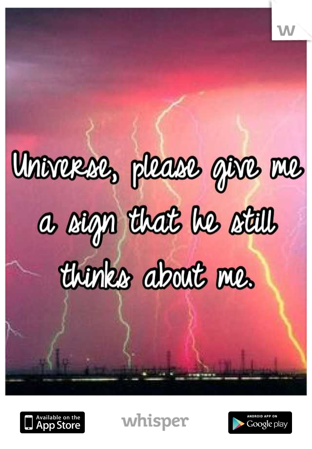 Universe, please give me a sign that he still thinks about me.