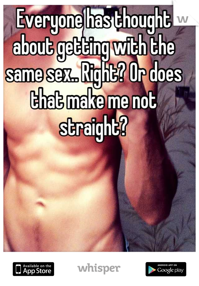 Everyone has thought about getting with the same sex.. Right? Or does that make me not straight?