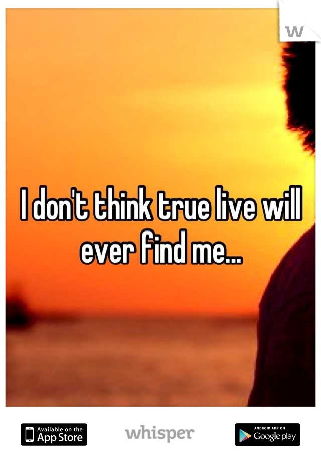 I don't think true live will ever find me...