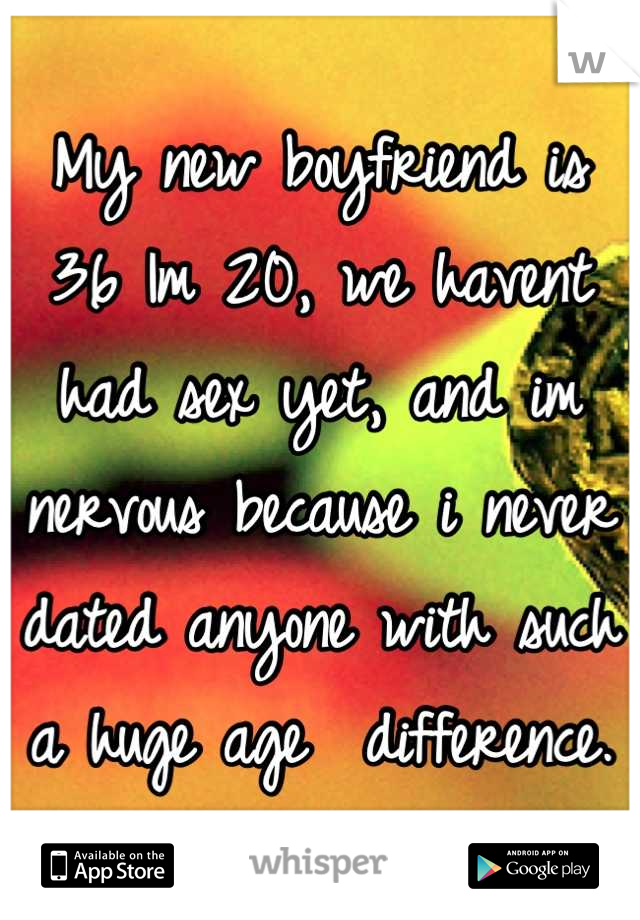 My new boyfriend is 36 Im 20, we havent had sex yet, and im nervous because i never dated anyone with such a huge age  difference.