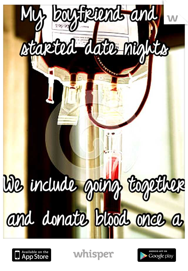 My boyfriend and I started date nights    We include going together and donate blood once a month