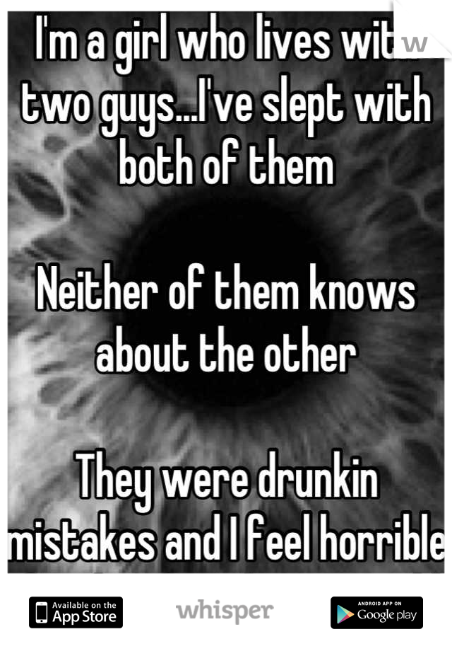 I'm a girl who lives with two guys...I've slept with both of them   Neither of them knows about the other   They were drunkin mistakes and I feel horrible if either found out I would be mortified