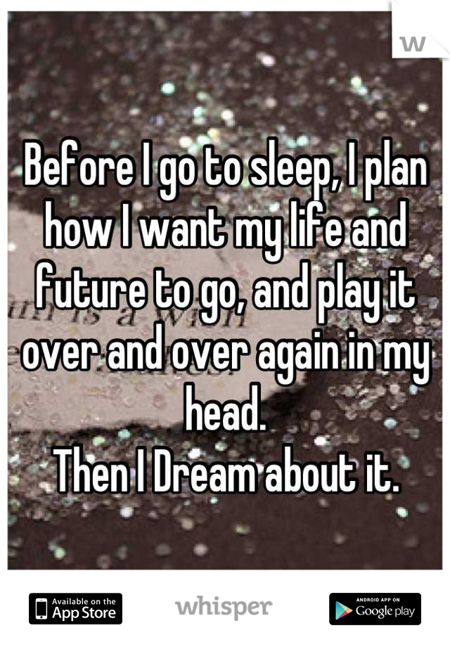Before I go to sleep, I plan how I want my life and future to go, and play it over and over again in my head. Then I Dream about it.