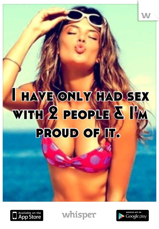 I have only had sex with 2 people & I'm proud of it.