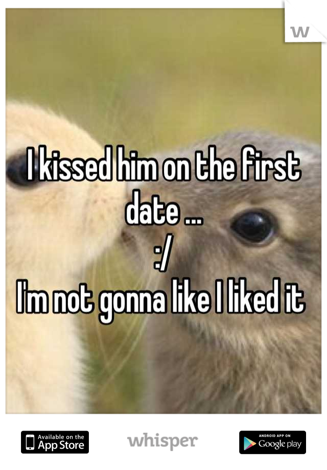 I kissed him on the first date ...  :/ I'm not gonna like I liked it