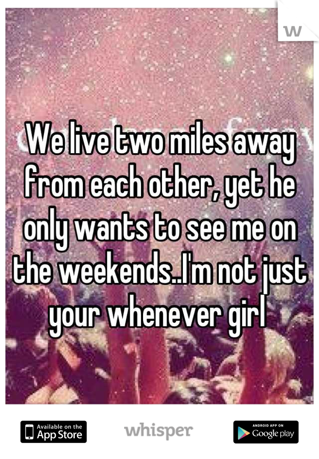 We live two miles away from each other, yet he only wants to see me on the weekends..I'm not just your whenever girl