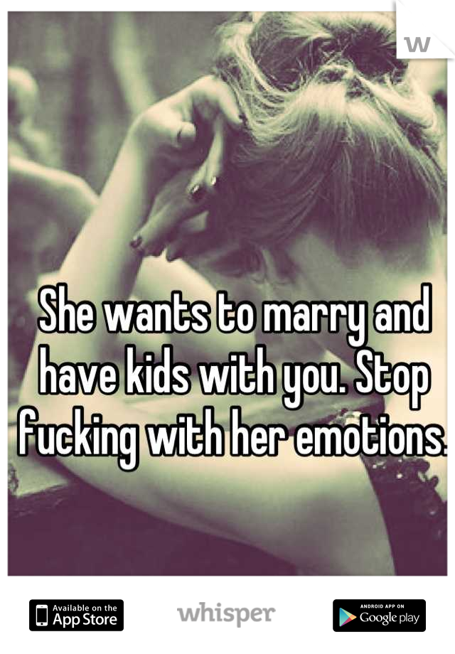 She wants to marry and have kids with you. Stop fucking with her emotions.