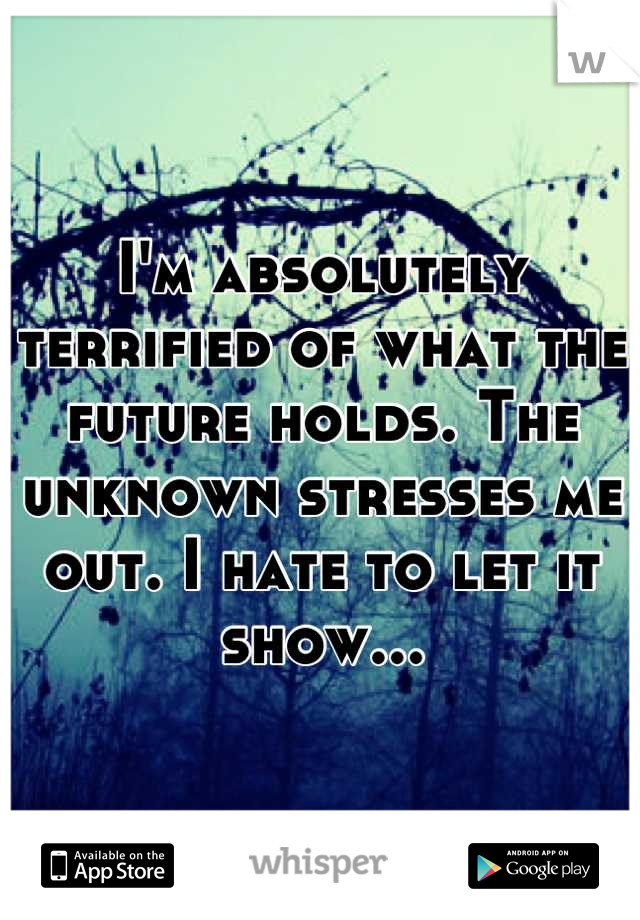 I'm absolutely terrified of what the future holds. The unknown stresses me out. I hate to let it show...