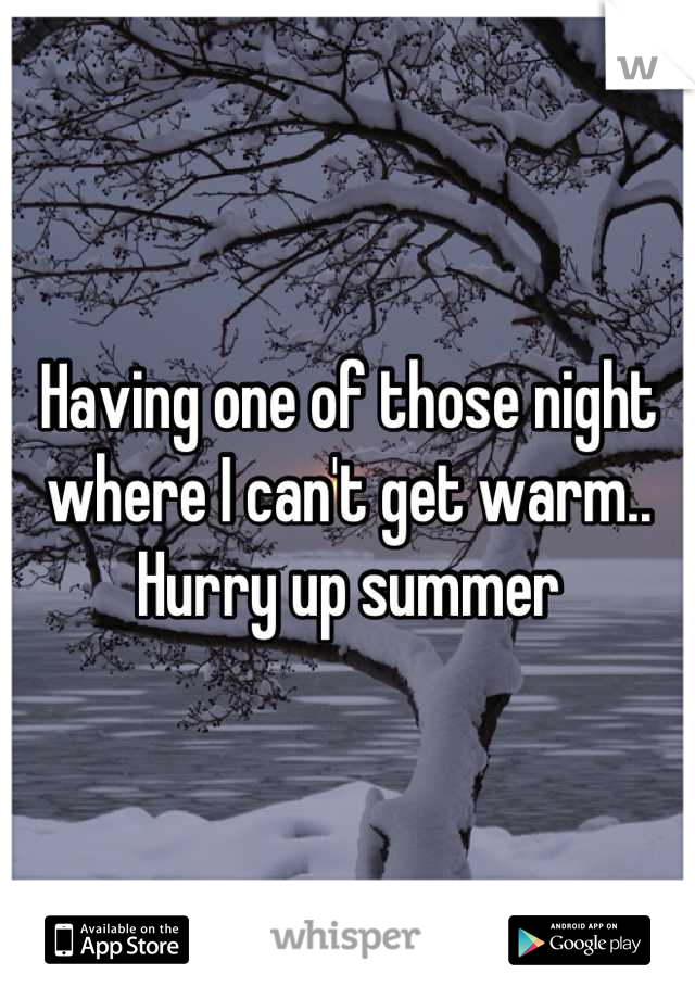 Having one of those night where I can't get warm.. Hurry up summer