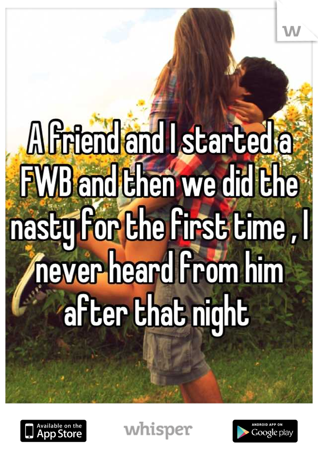 A friend and I started a FWB and then we did the nasty for the first time , I never heard from him after that night