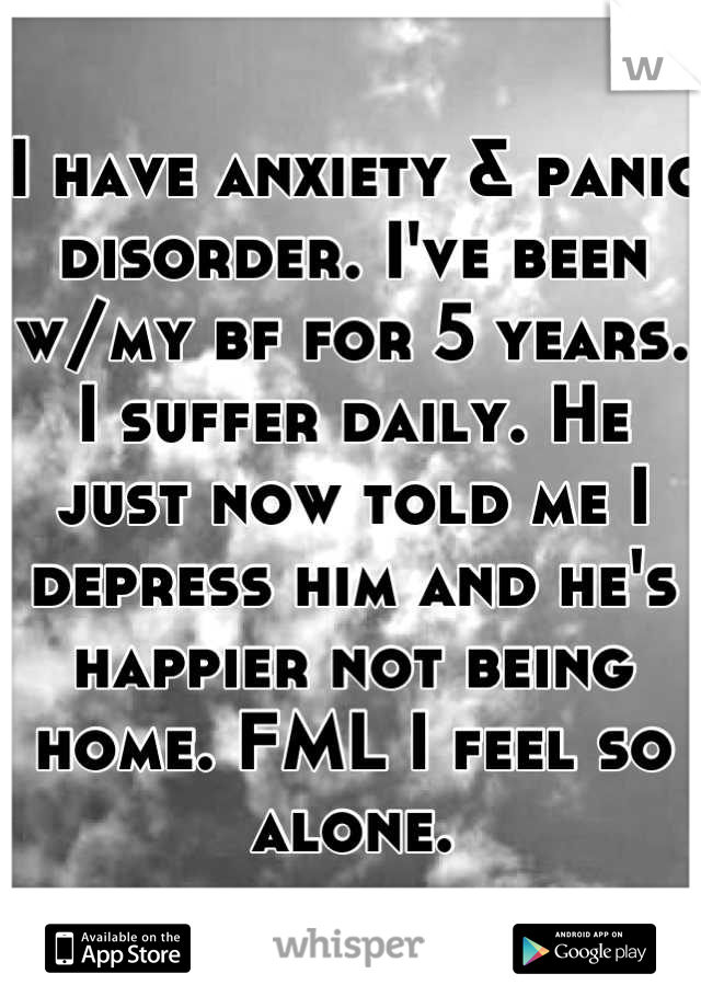 I have anxiety & panic disorder. I've been w/my bf for 5 years. I suffer daily. He just now told me I depress him and he's happier not being home. FML I feel so alone.