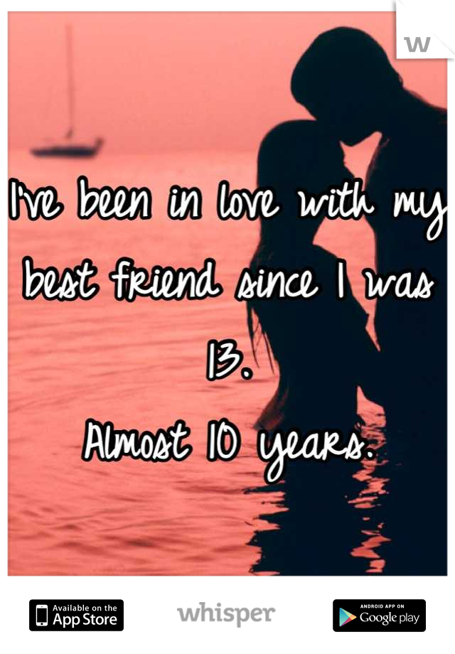 I've been in love with my best friend since I was 13.  Almost 10 years.