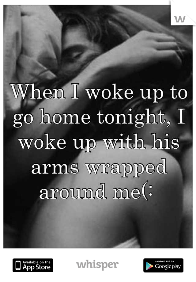 When I woke up to go home tonight, I woke up with his arms wrapped around me(: