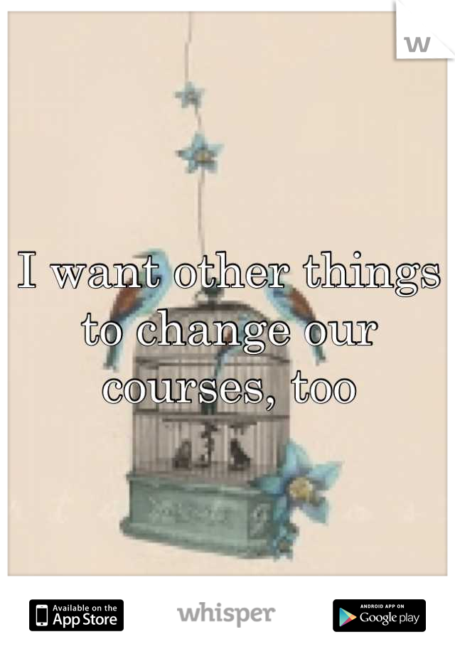 I want other things to change our courses, too