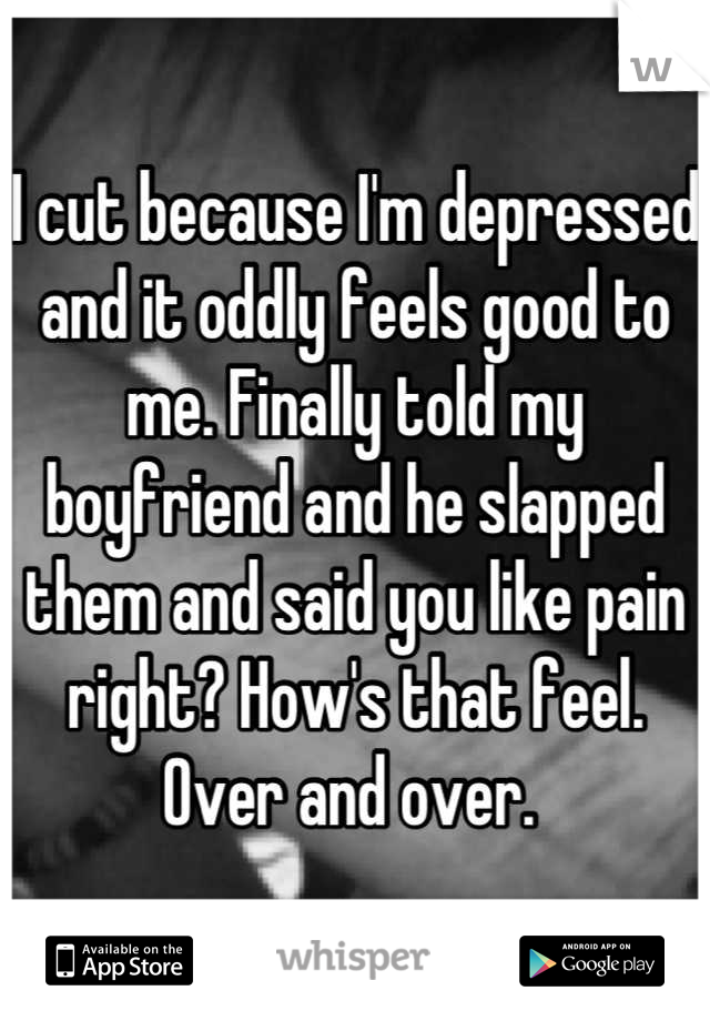I cut because I'm depressed and it oddly feels good to me. Finally told my boyfriend and he slapped them and said you like pain right? How's that feel. Over and over.