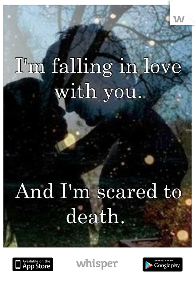 I'm falling in love with you.     And I'm scared to death.