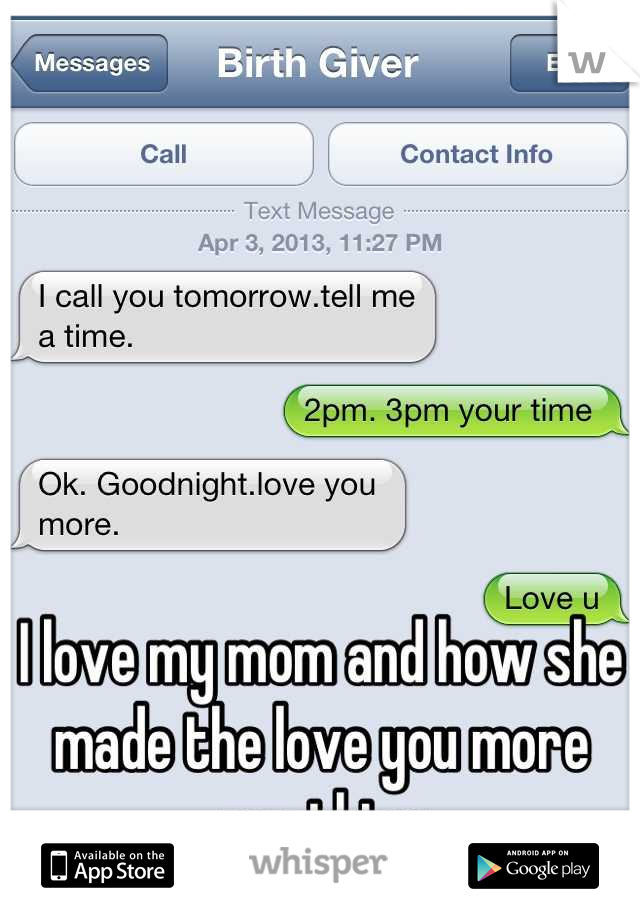 I love my mom and how she made the love you more our thing