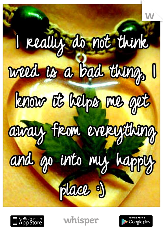 I really do not think weed is a bad thing, I know it helps me get away from everything and go into my happy place :)