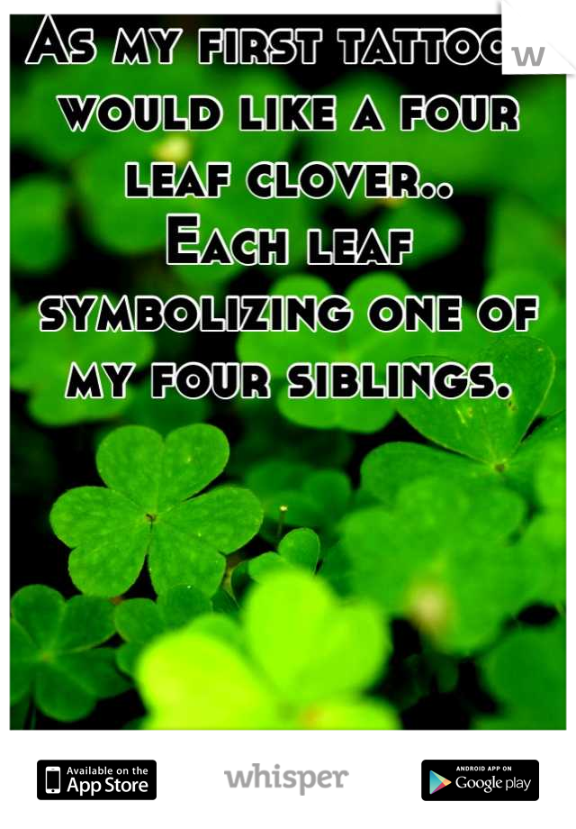 As my first tattoo I would like a four leaf clover.. Each leaf symbolizing one of my four siblings.