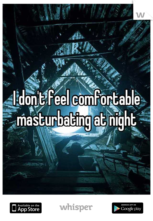 I don't feel comfortable masturbating at night