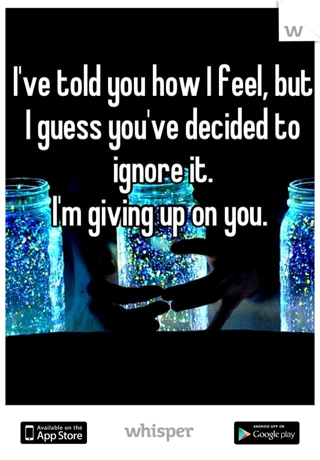 I've told you how I feel, but I guess you've decided to ignore it.  I'm giving up on you.