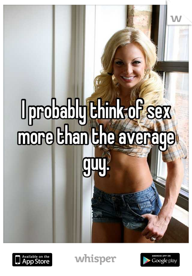 I probably think of sex more than the average guy.