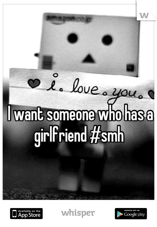 I want someone who has a girlfriend #smh