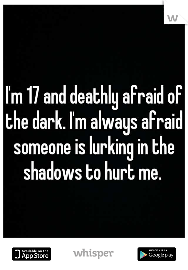 I'm 17 and deathly afraid of the dark. I'm always afraid someone is lurking in the shadows to hurt me.