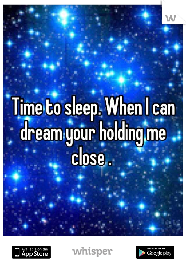Time to sleep. When I can dream your holding me close .