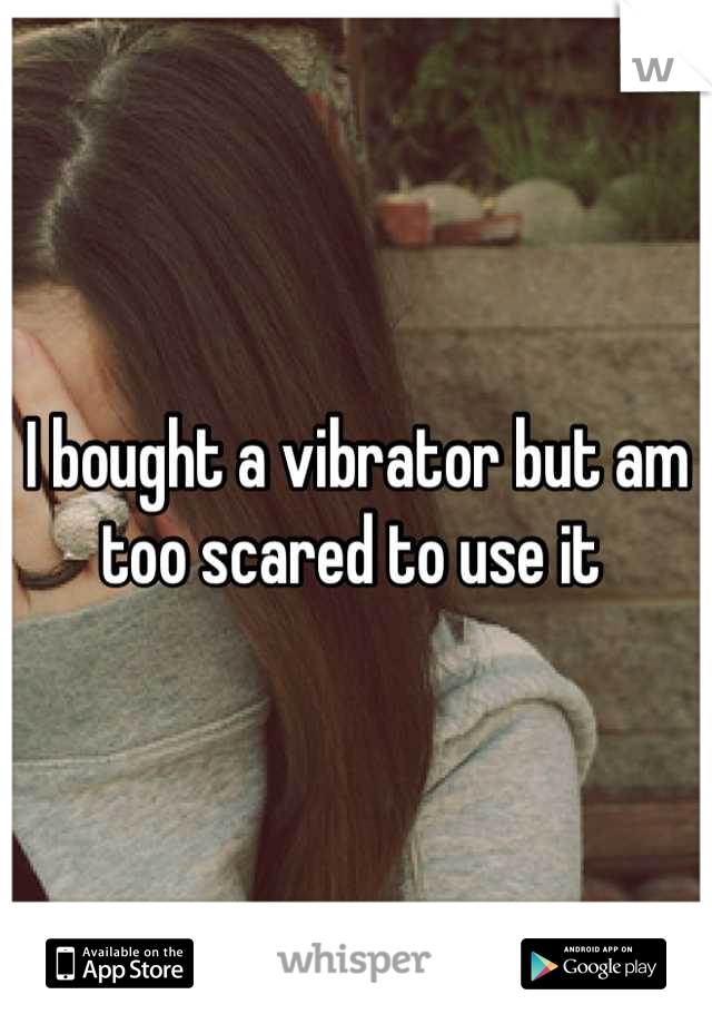 I bought a vibrator but am too scared to use it