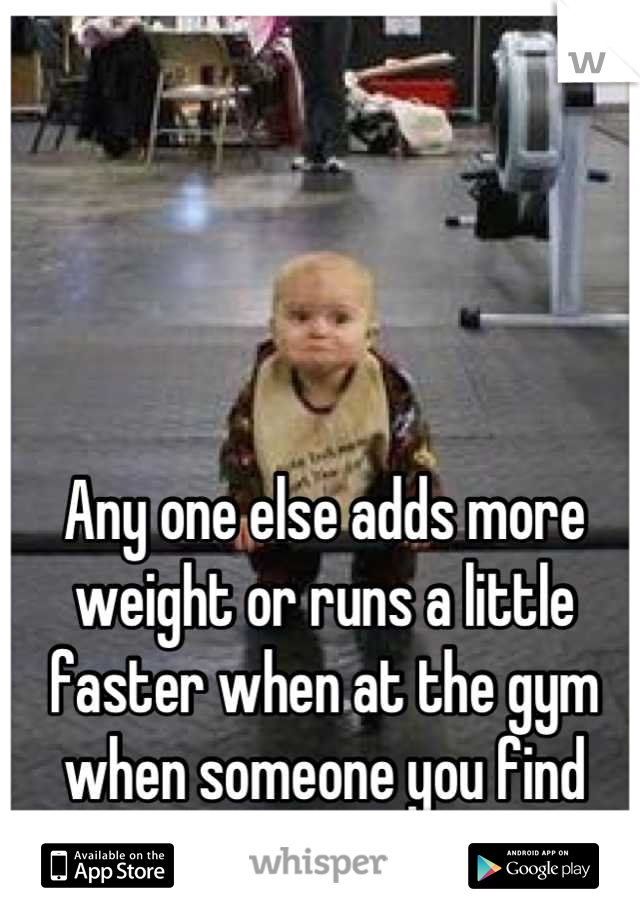 Any one else adds more weight or runs a little faster when at the gym when someone you find attractive is near you?