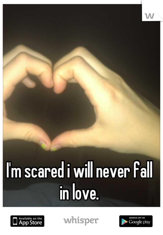 I'm scared i will never fall in love.