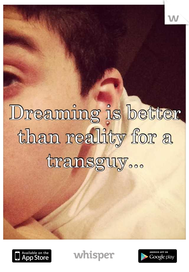 Dreaming is better than reality for a transguy...