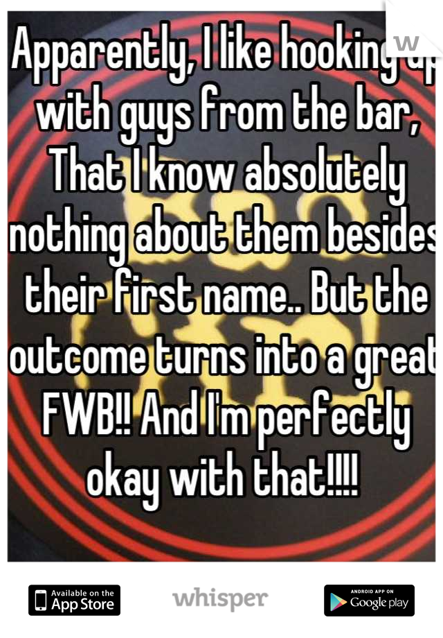 Apparently, I like hooking up with guys from the bar, That I know absolutely nothing about them besides their first name.. But the outcome turns into a great FWB!! And I'm perfectly okay with that!!!!