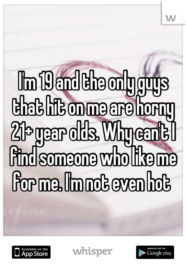 I'm 19 and the only guys that hit on me are horny 21+ year olds. Why can't I find someone who like me for me. I'm not even hot