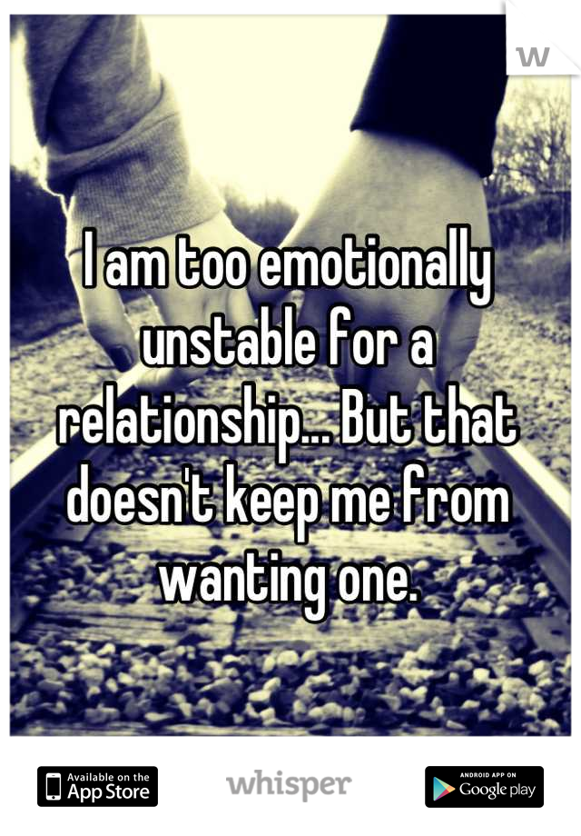 I am too emotionally unstable for a relationship... But that doesn't keep me from wanting one.