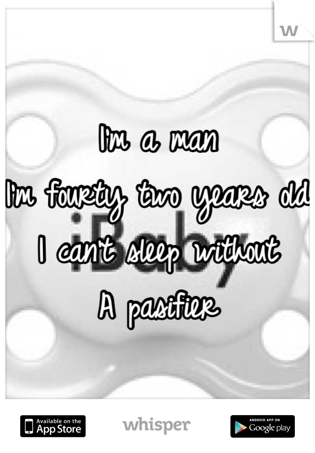 I'm a man I'm fourty two years old I can't sleep without  A pasifier