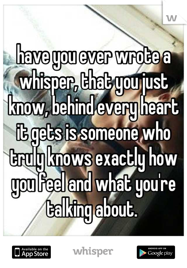 have you ever wrote a whisper, that you just know, behind every heart it gets is someone who truly knows exactly how you feel and what you're talking about.