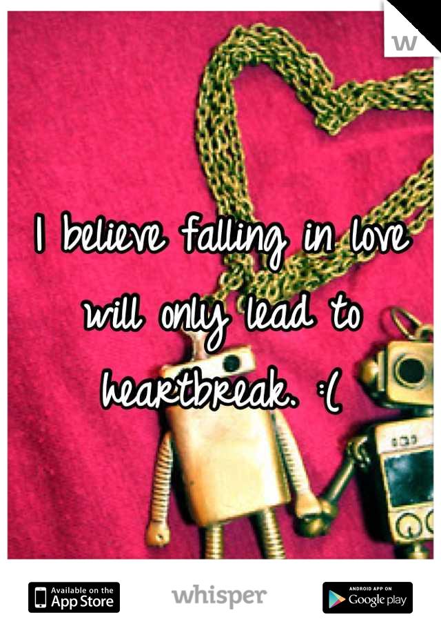 I believe falling in love will only lead to heartbreak. :(