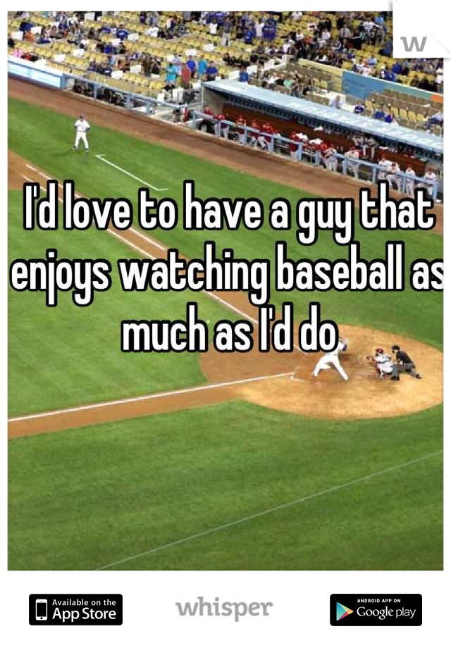 I'd love to have a guy that enjoys watching baseball as much as I'd do