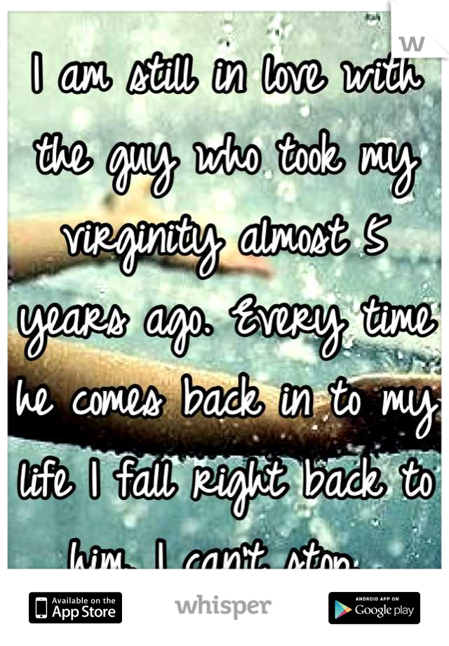 I am still in love with the guy who took my virginity almost 5 years ago. Every time he comes back in to my life I fall right back to him. I can't stop.