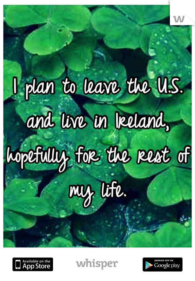 I plan to leave the U.S. and live in Ireland, hopefully for the rest of my life.