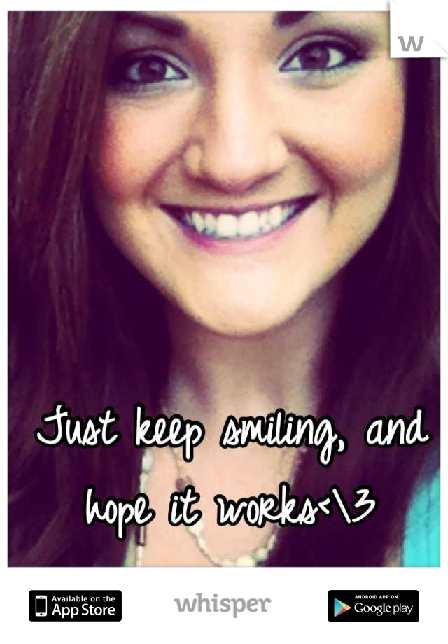 Just keep smiling, and hope it works<\3